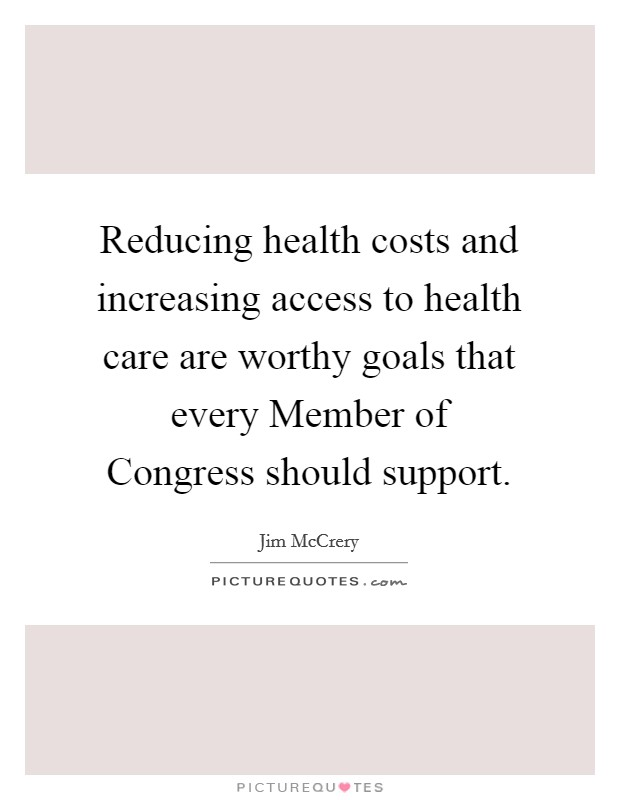Reducing health costs and increasing access to health care are worthy goals that every Member of Congress should support Picture Quote #1