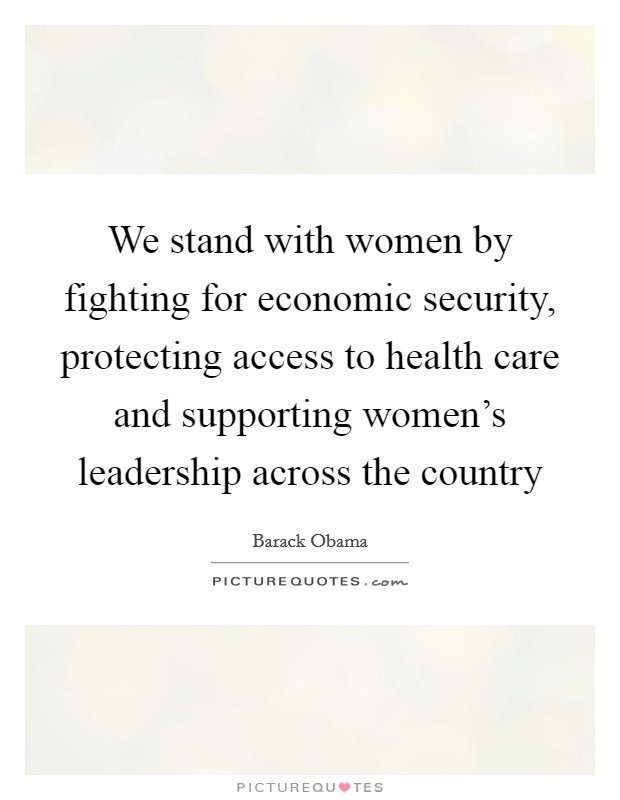 We stand with women by fighting for economic security, protecting access to health care and supporting women's leadership across the country Picture Quote #1