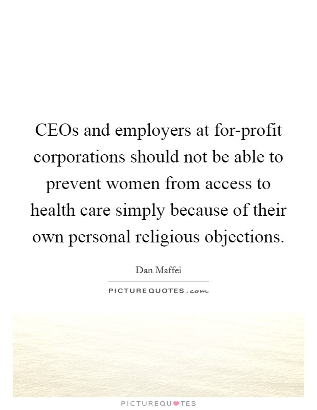 CEOs and employers at for-profit corporations should not be able to prevent women from access to health care simply because of their own personal religious objections Picture Quote #1