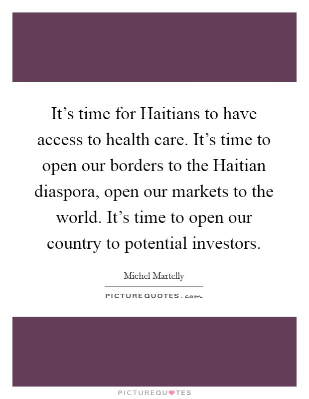 It's time for Haitians to have access to health care. It's time to open our borders to the Haitian diaspora, open our markets to the world. It's time to open our country to potential investors Picture Quote #1