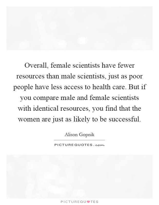 Overall, female scientists have fewer resources than male scientists, just as poor people have less access to health care. But if you compare male and female scientists with identical resources, you find that the women are just as likely to be successful Picture Quote #1