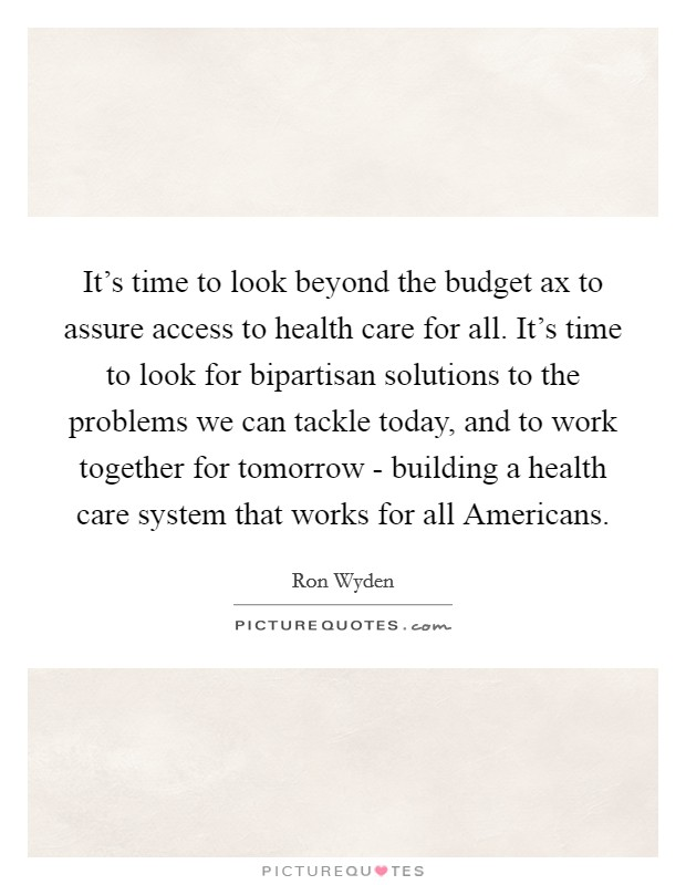 It's time to look beyond the budget ax to assure access to health care for all. It's time to look for bipartisan solutions to the problems we can tackle today, and to work together for tomorrow - building a health care system that works for all Americans Picture Quote #1