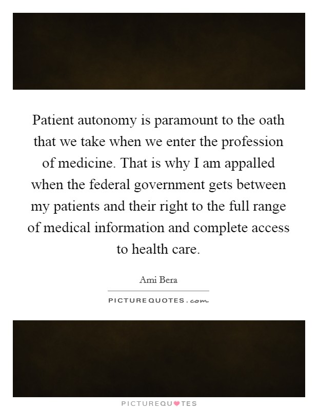 Patient autonomy is paramount to the oath that we take when we enter the profession of medicine. That is why I am appalled when the federal government gets between my patients and their right to the full range of medical information and complete access to health care Picture Quote #1
