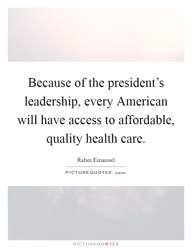 Because of the president's leadership, every American will have access to affordable, quality health care Picture Quote #1