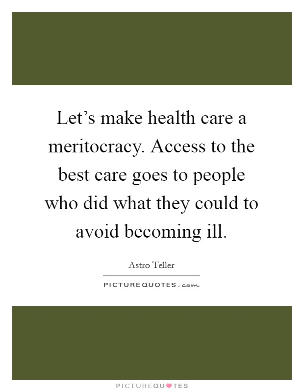 Let's make health care a meritocracy. Access to the best care goes to people who did what they could to avoid becoming ill Picture Quote #1