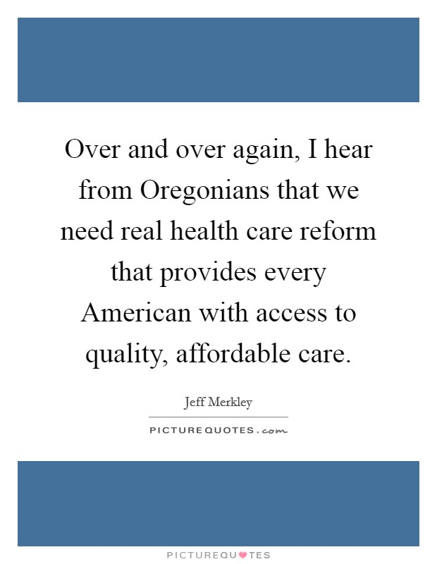 Over and over again, I hear from Oregonians that we need real health care reform that provides every American with access to quality, affordable care Picture Quote #1