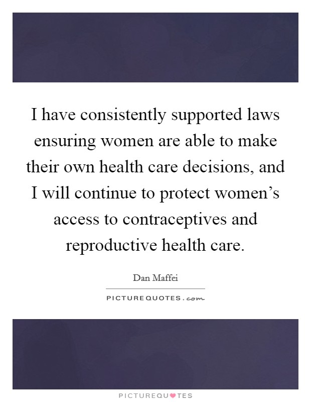 I have consistently supported laws ensuring women are able to make their own health care decisions, and I will continue to protect women's access to contraceptives and reproductive health care Picture Quote #1