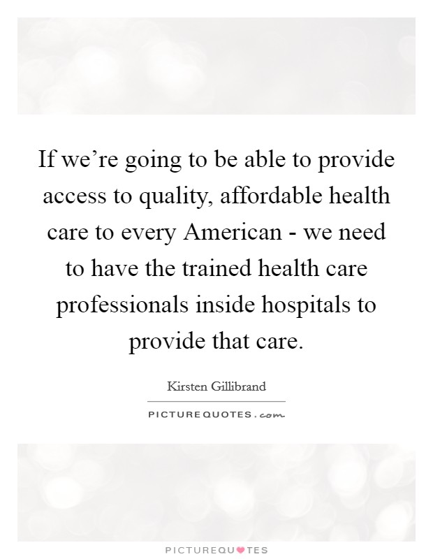 If we're going to be able to provide access to quality, affordable health care to every American - we need to have the trained health care professionals inside hospitals to provide that care Picture Quote #1