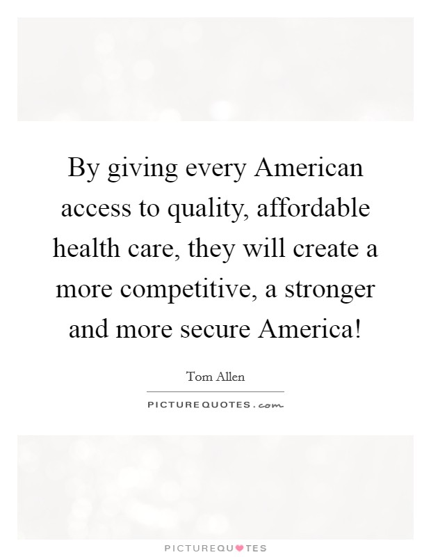 By giving every American access to quality, affordable health care, they will create a more competitive, a stronger and more secure America! Picture Quote #1