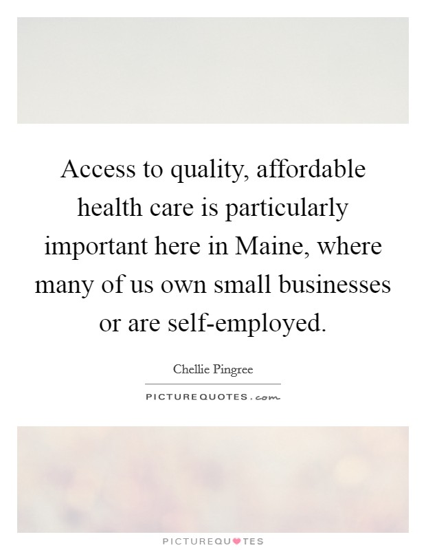Access to quality, affordable health care is particularly important here in Maine, where many of us own small businesses or are self-employed Picture Quote #1