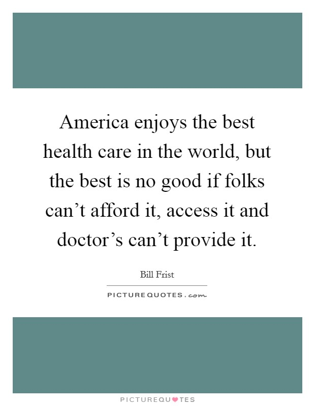 America enjoys the best health care in the world, but the best is no good if folks can't afford it, access it and doctor's can't provide it Picture Quote #1