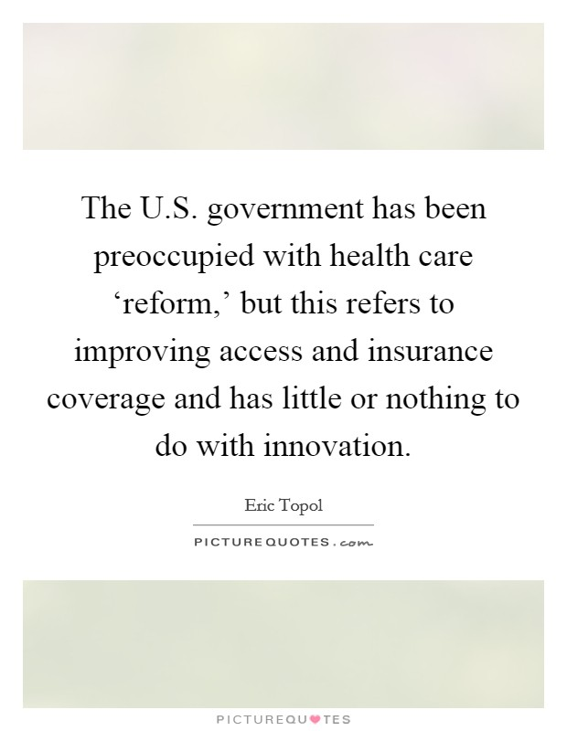 The U.S. government has been preoccupied with health care 'reform,' but this refers to improving access and insurance coverage and has little or nothing to do with innovation Picture Quote #1