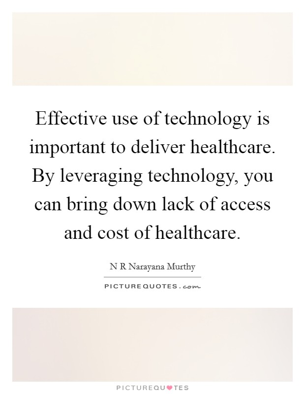 Effective use of technology is important to deliver healthcare. By leveraging technology, you can bring down lack of access and cost of healthcare Picture Quote #1