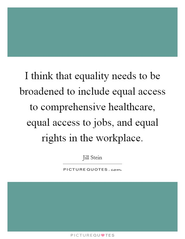 I think that equality needs to be broadened to include equal access to comprehensive healthcare, equal access to jobs, and equal rights in the workplace Picture Quote #1