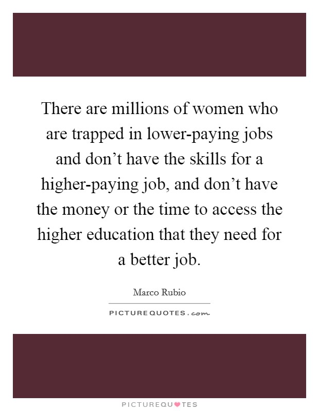 There are millions of women who are trapped in lower-paying jobs and don't have the skills for a higher-paying job, and don't have the money or the time to access the higher education that they need for a better job Picture Quote #1