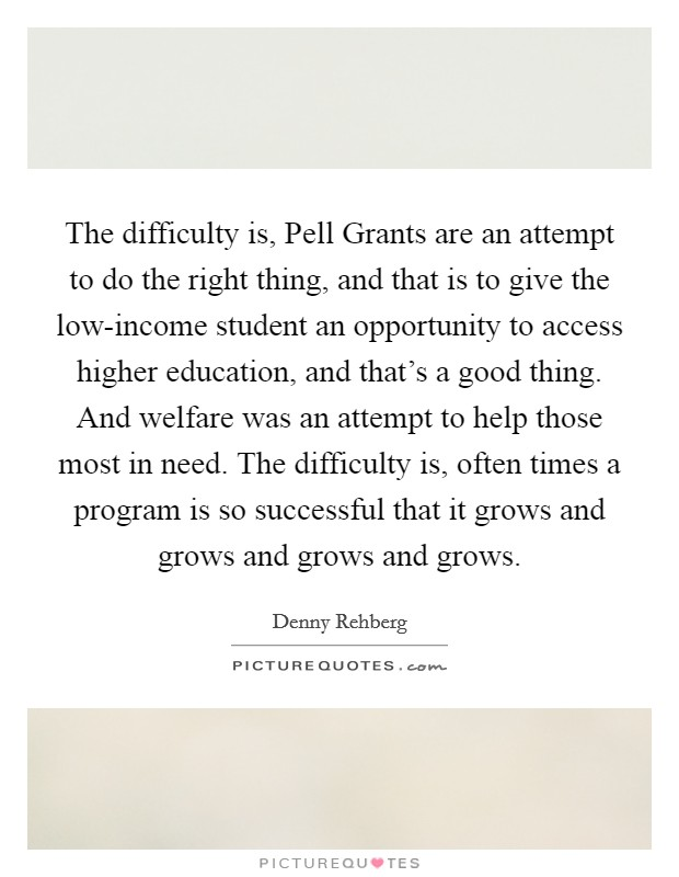 The difficulty is, Pell Grants are an attempt to do the right thing, and that is to give the low-income student an opportunity to access higher education, and that's a good thing. And welfare was an attempt to help those most in need. The difficulty is, often times a program is so successful that it grows and grows and grows and grows Picture Quote #1