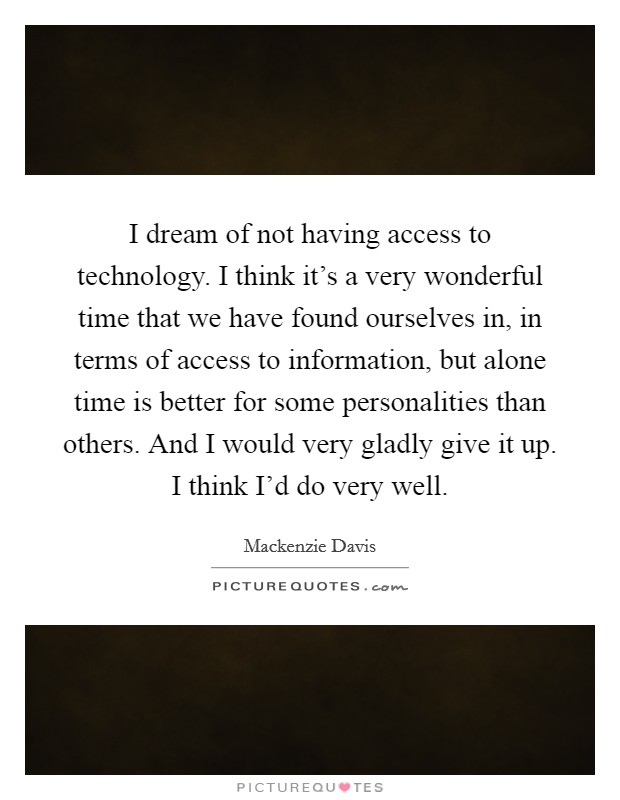 I dream of not having access to technology. I think it's a very wonderful time that we have found ourselves in, in terms of access to information, but alone time is better for some personalities than others. And I would very gladly give it up. I think I'd do very well Picture Quote #1