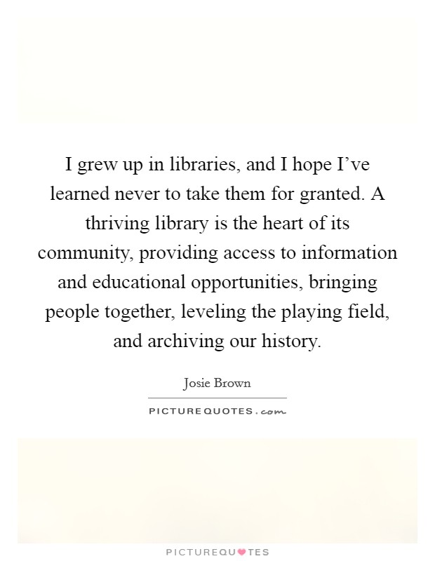 I grew up in libraries, and I hope I've learned never to take them for granted. A thriving library is the heart of its community, providing access to information and educational opportunities, bringing people together, leveling the playing field, and archiving our history Picture Quote #1