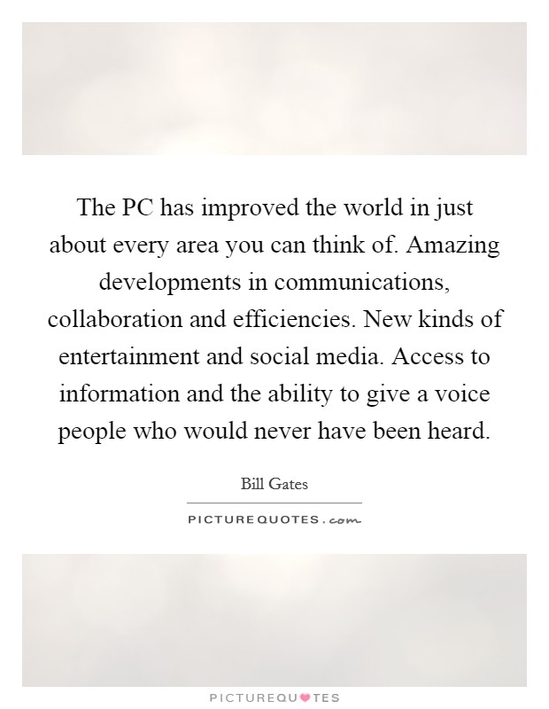 The PC has improved the world in just about every area you can think of. Amazing developments in communications, collaboration and efficiencies. New kinds of entertainment and social media. Access to information and the ability to give a voice people who would never have been heard Picture Quote #1