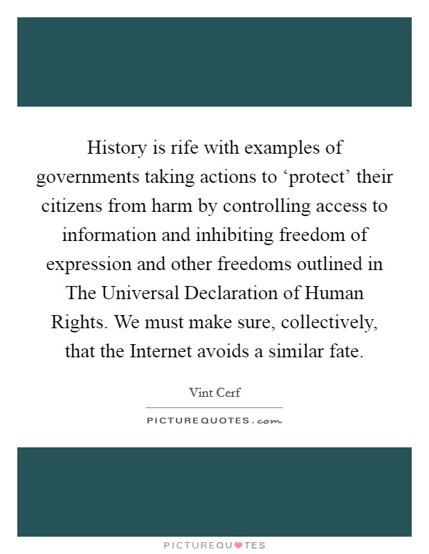 History is rife with examples of governments taking actions to 'protect' their citizens from harm by controlling access to information and inhibiting freedom of expression and other freedoms outlined in The Universal Declaration of Human Rights. We must make sure, collectively, that the Internet avoids a similar fate Picture Quote #1