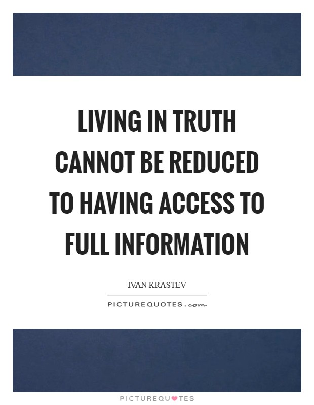 Living in truth cannot be reduced to having access to full information Picture Quote #1
