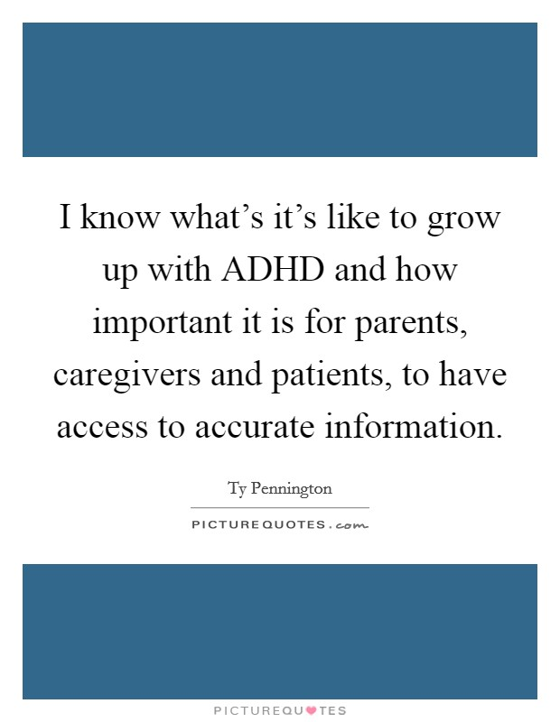 I know what's it's like to grow up with ADHD and how important it is for parents, caregivers and patients, to have access to accurate information Picture Quote #1