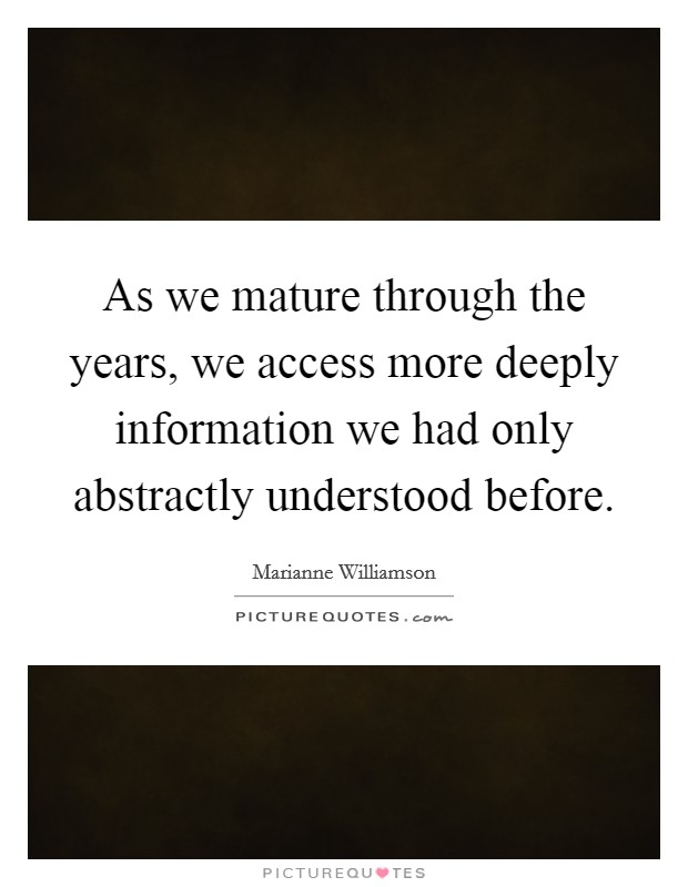 As we mature through the years, we access more deeply information we had only abstractly understood before Picture Quote #1