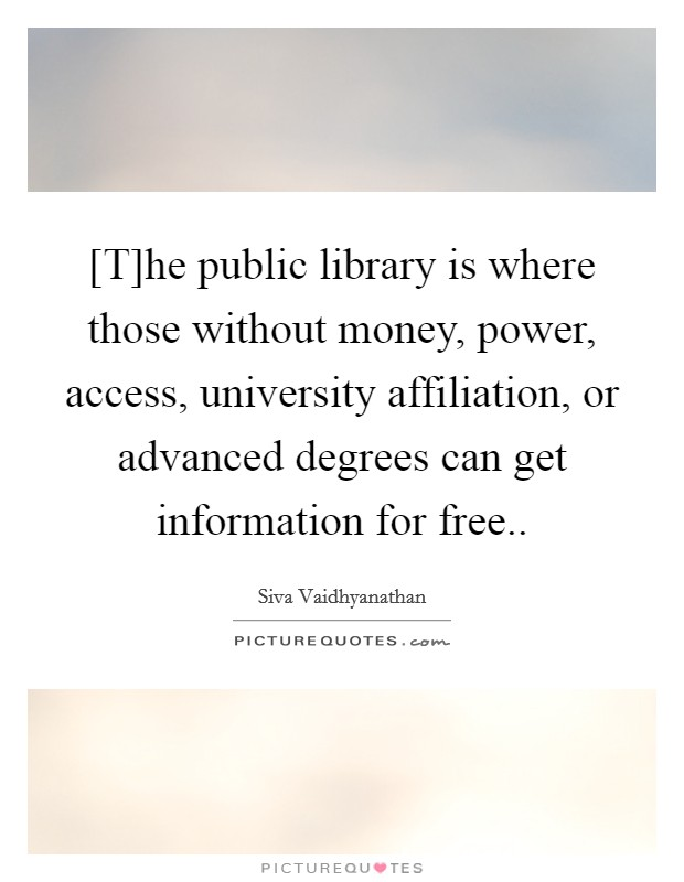 [T]he public library is where those without money, power, access, university affiliation, or advanced degrees can get information for free Picture Quote #1