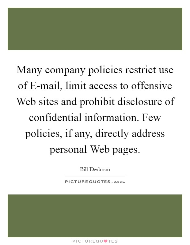 Many company policies restrict use of E-mail, limit access to offensive Web sites and prohibit disclosure of confidential information. Few policies, if any, directly address personal Web pages Picture Quote #1