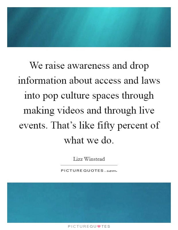 We raise awareness and drop information about access and laws into pop culture spaces through making videos and through live events. That's like fifty percent of what we do Picture Quote #1