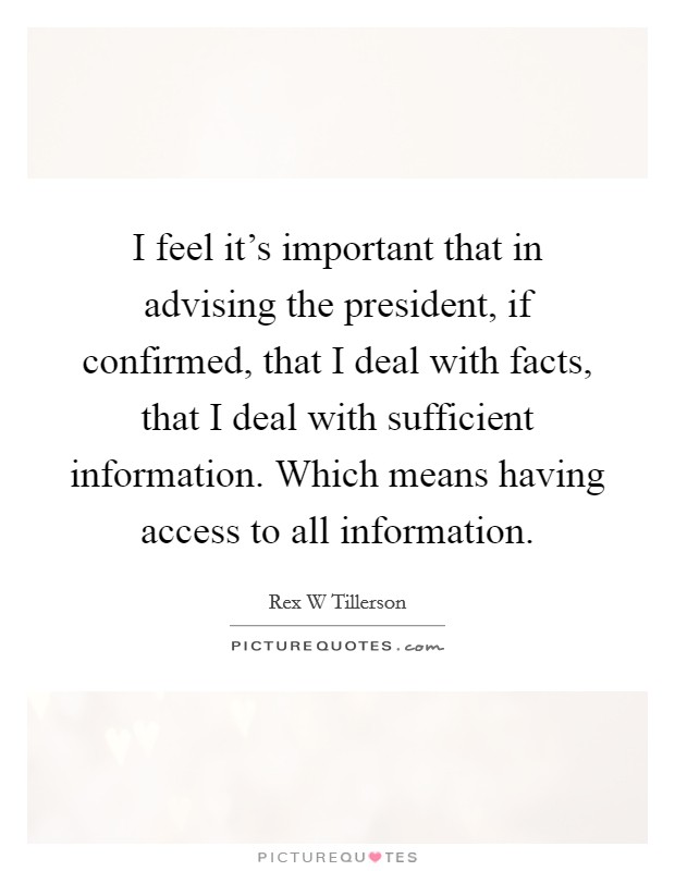 I feel it's important that in advising the president, if confirmed, that I deal with facts, that I deal with sufficient information. Which means having access to all information Picture Quote #1