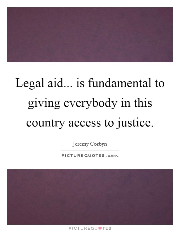 Legal aid... is fundamental to giving everybody in this country access to justice Picture Quote #1