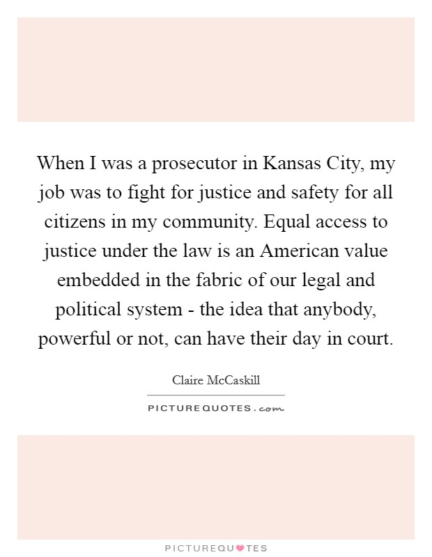 When I was a prosecutor in Kansas City, my job was to fight for justice and safety for all citizens in my community. Equal access to justice under the law is an American value embedded in the fabric of our legal and political system - the idea that anybody, powerful or not, can have their day in court Picture Quote #1