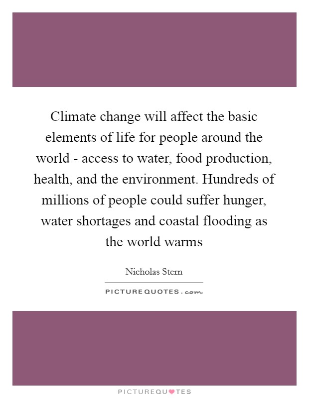 Climate change will affect the basic elements of life for people around the world - access to water, food production, health, and the environment. Hundreds of millions of people could suffer hunger, water shortages and coastal flooding as the world warms Picture Quote #1
