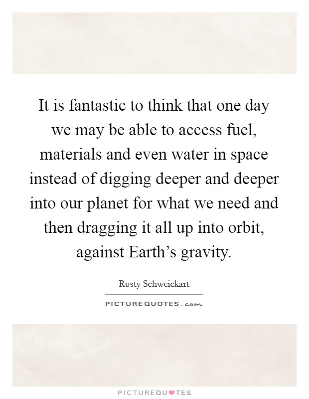 It is fantastic to think that one day we may be able to access fuel, materials and even water in space instead of digging deeper and deeper into our planet for what we need and then dragging it all up into orbit, against Earth's gravity Picture Quote #1