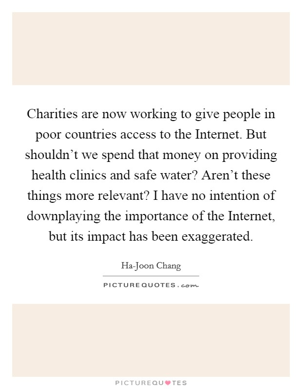 Charities are now working to give people in poor countries access to the Internet. But shouldn't we spend that money on providing health clinics and safe water? Aren't these things more relevant? I have no intention of downplaying the importance of the Internet, but its impact has been exaggerated Picture Quote #1