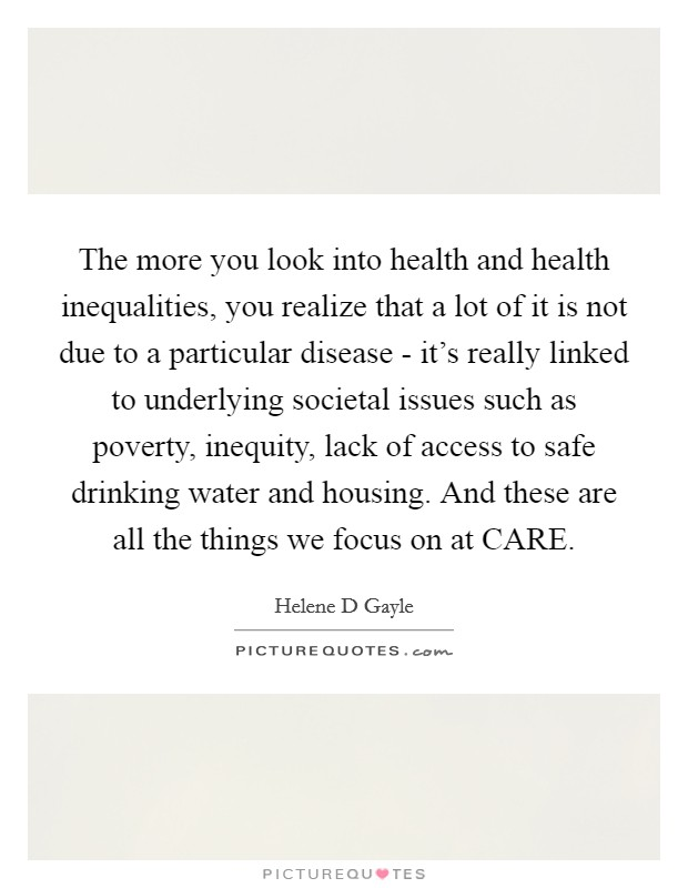 The more you look into health and health inequalities, you realize that a lot of it is not due to a particular disease - it's really linked to underlying societal issues such as poverty, inequity, lack of access to safe drinking water and housing. And these are all the things we focus on at CARE Picture Quote #1