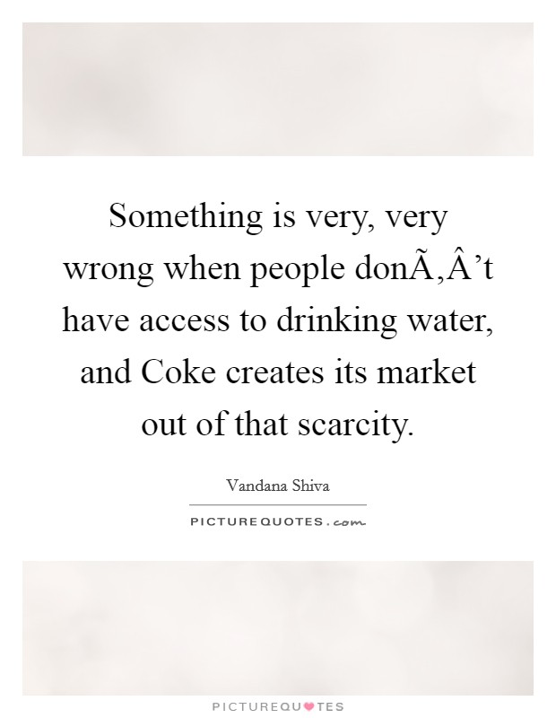 Something is very, very wrong when people don't have access to drinking water, and Coke creates its market out of that scarcity Picture Quote #1