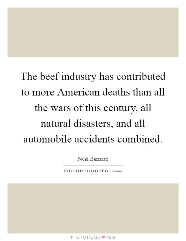 The beef industry has contributed to more American deaths than all the wars of this century, all natural disasters, and all automobile accidents combined Picture Quote #1