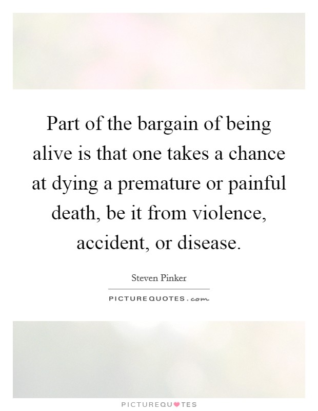 Part of the bargain of being alive is that one takes a chance at dying a premature or painful death, be it from violence, accident, or disease Picture Quote #1