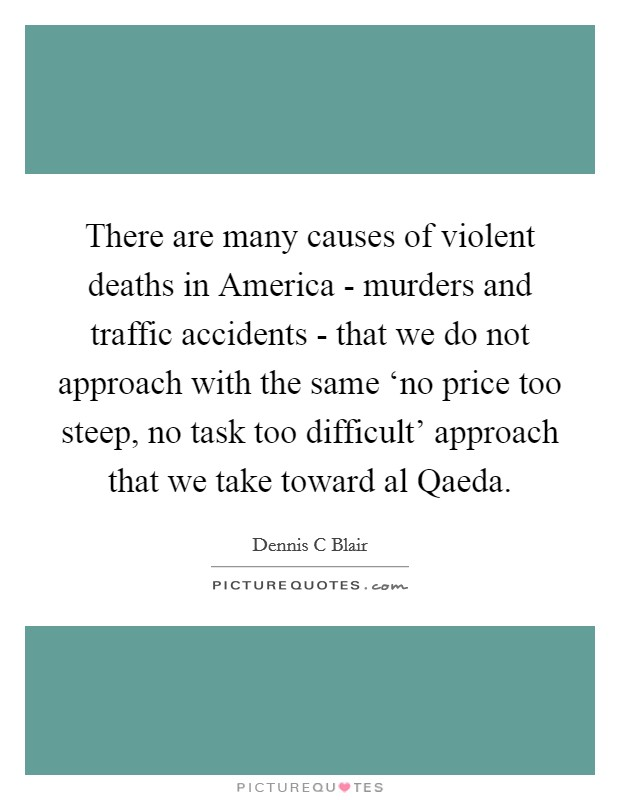 There are many causes of violent deaths in America - murders and traffic accidents - that we do not approach with the same 'no price too steep, no task too difficult' approach that we take toward al Qaeda Picture Quote #1