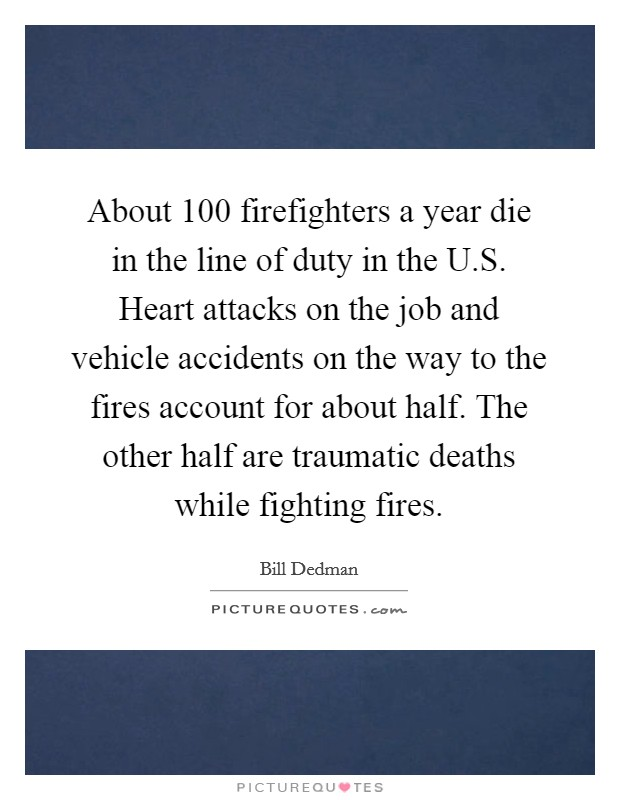 About 100 firefighters a year die in the line of duty in the U.S. Heart attacks on the job and vehicle accidents on the way to the fires account for about half. The other half are traumatic deaths while fighting fires Picture Quote #1