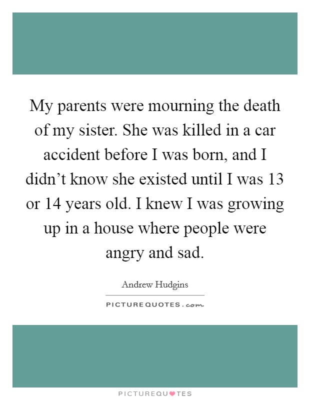 My parents were mourning the death of my sister. She was killed in a car accident before I was born, and I didn't know she existed until I was 13 or 14 years old. I knew I was growing up in a house where people were angry and sad Picture Quote #1