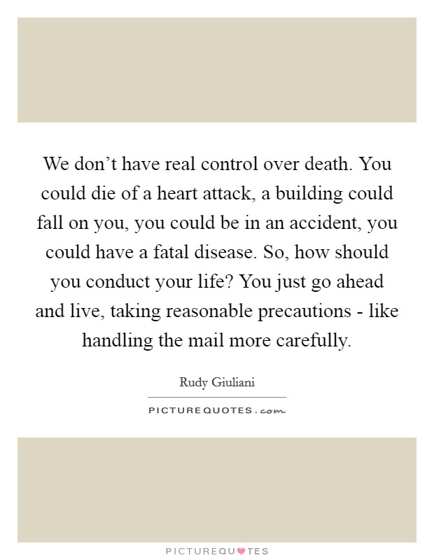 We don't have real control over death. You could die of a heart attack, a building could fall on you, you could be in an accident, you could have a fatal disease. So, how should you conduct your life? You just go ahead and live, taking reasonable precautions - like handling the mail more carefully Picture Quote #1