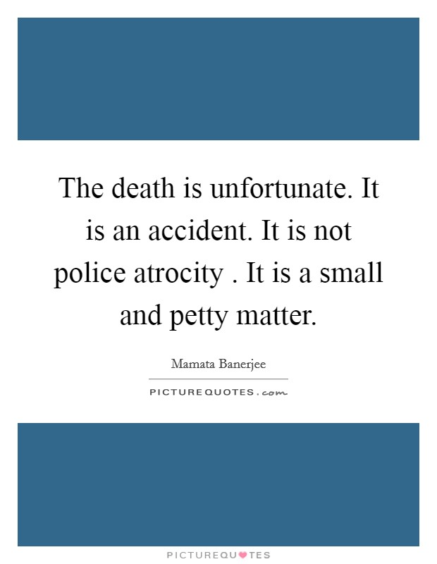 The death is unfortunate. It is an accident. It is not police atrocity . It is a small and petty matter Picture Quote #1