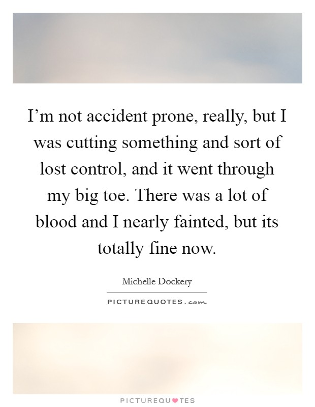 I'm not accident prone, really, but I was cutting something and sort of lost control, and it went through my big toe. There was a lot of blood and I nearly fainted, but its totally fine now Picture Quote #1