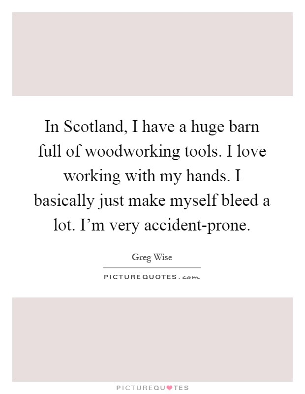 In Scotland, I have a huge barn full of woodworking tools. I love working with my hands. I basically just make myself bleed a lot. I'm very accident-prone Picture Quote #1