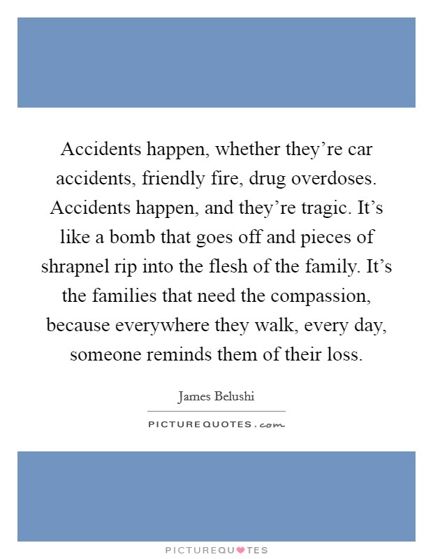 Accidents happen, whether they're car accidents, friendly fire, drug overdoses. Accidents happen, and they're tragic. It's like a bomb that goes off and pieces of shrapnel rip into the flesh of the family. It's the families that need the compassion, because everywhere they walk, every day, someone reminds them of their loss Picture Quote #1