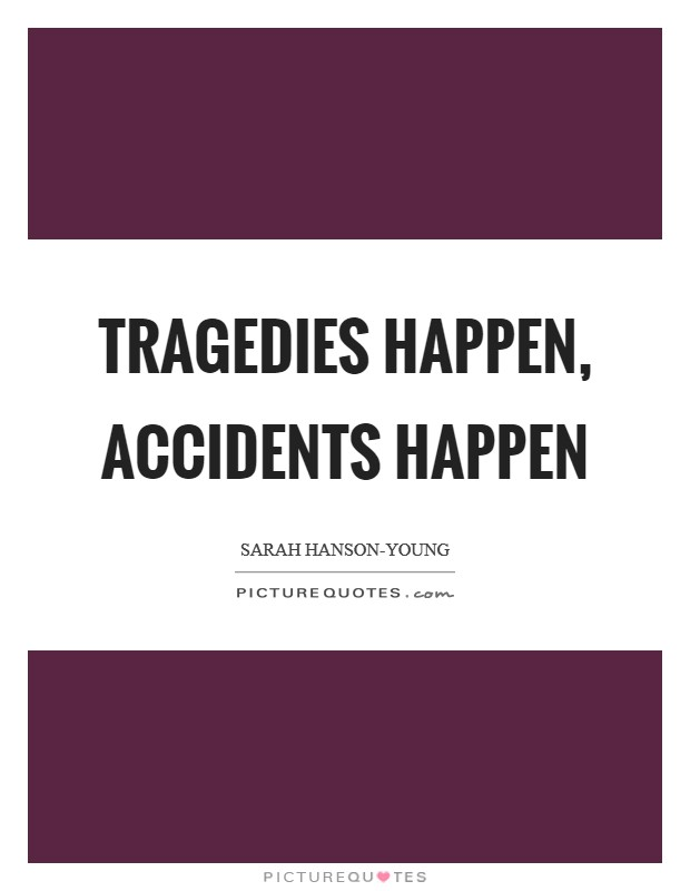 Tragedies happen, accidents happen Picture Quote #1