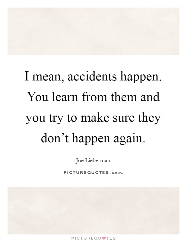 I mean, accidents happen. You learn from them and you try to make sure they don't happen again Picture Quote #1